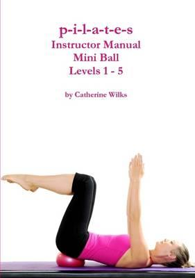 PILATES INSTRUCTOR MANUAL MINI BALL LEVELS 1-5. Pilates - Yoga - Pilates - Με Μπάλα - Εξοπλισμό
